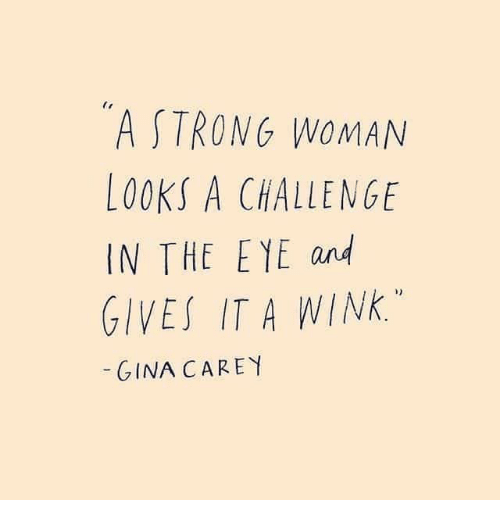 wink: A STRONG WOMAN  LOOKS A CHALLENGE  IN THE EYE and  GIVES IT A WINK.  GINA CAREY
