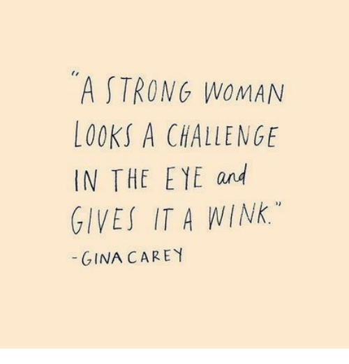 Strong, A Strong Woman, and Eye: A STRONG WOMAN  LOOKS A CHALLENGE  IN THE EYE and  GIVES ITA WINK.  GINA CAREY