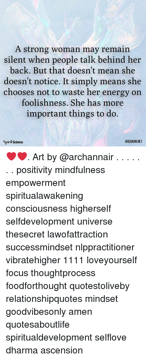 Energy, Memes, and Focus: A strong woman may remain  silent when people talk behind her  back. But that doesn't mean she  doesn't notice. It simply means she  chooses not to waste her energy on  foolishness. She has more  important things to do.  Spirił Science  ARCHANN.NET ❤️❤️. Art by @archannair . . . . . . . positivity mindfulness empowerment spiritualawakening consciousness higherself selfdevelopment universe thesecret lawofattraction successmindset nlppractitioner vibratehigher 1111 loveyourself focus thoughtprocess foodforthought quotestoliveby relationshipquotes mindset goodvibesonly amen quotesaboutlife spiritualdevelopment selflove dharma ascension