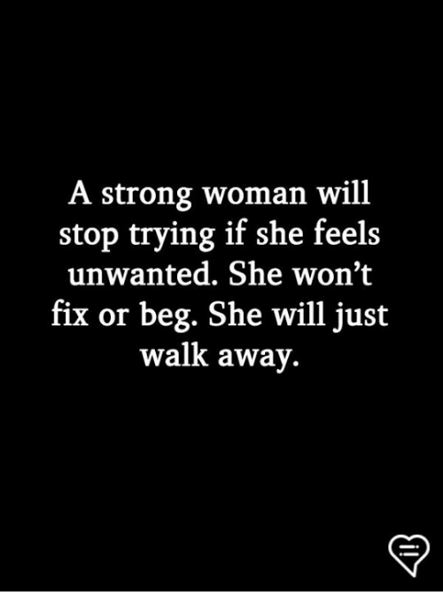 Memes, Strong, and A Strong Woman: A strong woman will  stop trying if she feels  unwanted. She won't  fix or beg. She will just  walk away.