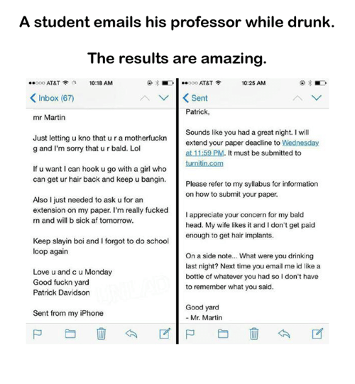 Good Fuckn Yard: A student emails his professor while drunk.  The results are amazing  10:25 AM  ..ooo AT&T  10:18 AM  AT&T  Inbox (67  A V K Sent  Patrick,  mr Martin  Sounds like you had a great night. I will  Just letting u kno that ura motherfuckn  extend your paper deadline to  Wednesday  g and I'm sorry that urbald. Lol  at 11:59 PM. It must be submitted to  turnitin.com  If u want I can hook u go with a girl who  can get ur hair back and keep u bangin.  Please refer to my syllabus for information  on how to submit your paper.  Also I just needed to ask ufor an  extension on my paper. I'm really fucked  appreciate your concern for my bald  rn and will b sick af tomorrow.  head. My wife likes it and I don't get paid  enough to get hair implants.  Keep slayin boi and forgot to do school  loop again  On a side note... What were you drinking  last night? Next time you email me id like a  Love u and cu Monday  bottle of whatever you had soldon't have  Good fuckn yard  to remember what you said.  Patrick Davidson  Good yard  Sent from my iPhone  Mr. Martin