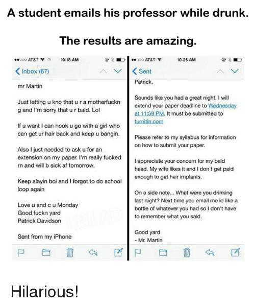 Good Fuckn Yard: A student emails his professor while drunk.  The results are amazing.  Noi ..ooo AT&T  10:25 AM  ..ooo AT&T  10:18 AM  K Inbox (67  V K Sent  Patrick,  mr Martin  Just letting u kno tura Sounds like you had a great night. will  that motherfuckn  extend your paper deadline to Wednesday  g and I'm sorry that ur bald. Lol  at 1159 PM. It must be submitted to  turnitin.com  If u want I can hook ugo with a girl who  can get ur hair back and keep u bangin.  Please refer to my syllabus for information  on how to submit your paper.  Also I just needed to ask u for an  extension on my paper. I'm really fucked  I appreciate your concern for my bald  rn and will b sick af tomorrow.  head. My wife likes it and I don't get paid  enough to get hair implants.  Keep slayin boi and I forgot to do school  loop again  On a side note... What were you drinking  last night? Next time you email me id like a  Love u and c u Monday  bottle of whatever you had so I don't have  Good fuckn yard  to remember what you said.  Patrick Davidson  Good yard  Sent from my iPhone  Mr. Martin Hilarious!