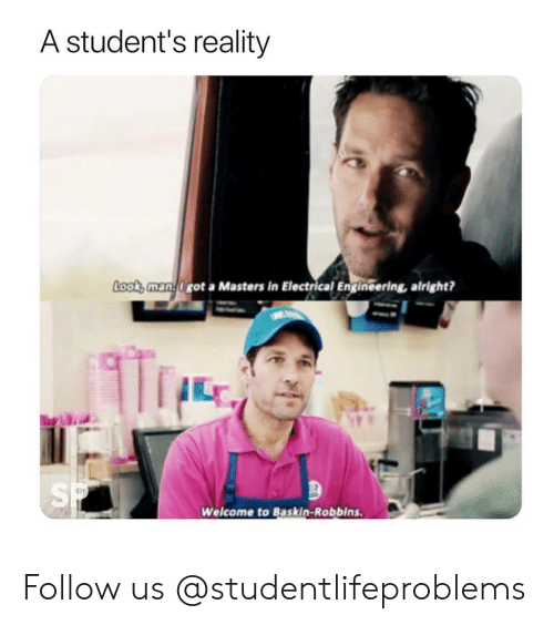 electrical engineering: A student's reality  Look,man.0got a Masters in Electrical Engineering, alright?  SP  Welcome to Baskin-Robbins. Follow us @studentlifeproblems