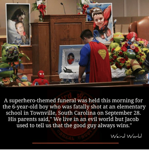 """the good guy: A superhero-themed funeral was held this morning for  the 6-year-old boy who was fatally shot at an elementary  school in Townville, South Carolina on September 28.  His parents said,"""" We live in an evil world but Jacob  used to tell us that the good guy always wins.""""  Weird World"""