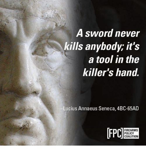 Memes, Tool, and Never: A sword never  kills anybody; it's  a tool in the  killer's hand.  Lucius Annaeus Seneca, 4BC-65AD  [FPC  n FIREARMS  POLICY  COALITION