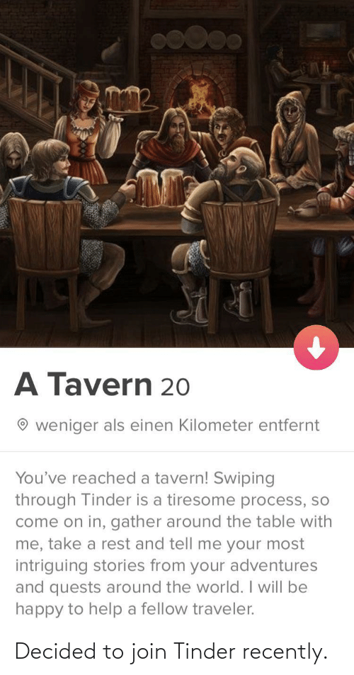 Fellow: A Tavern 20  weniger als einen Kilometer entfernt  You've reached a tavern! Swiping  through Tinder is a tiresome process, so  come on in, gather around the table with  me, take a rest and tell me your most  intriguing stories from your adventures  and quests around the world. I will be  happy to help a fellow traveler. Decided to join Tinder recently.