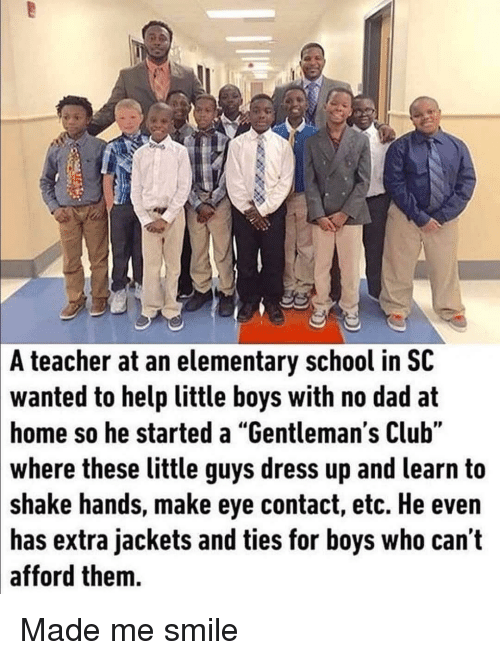 """Club, Dad, and School: A teacher at an elementary school in SC  wanted to help little boys with no dad at  home so he started a """"Gentleman's Club""""  where these little guys dress up and learn to  shake hands, make eye contact, etc. He even  has extra jackets and ties for boys who can t  afford them. Made me smile"""