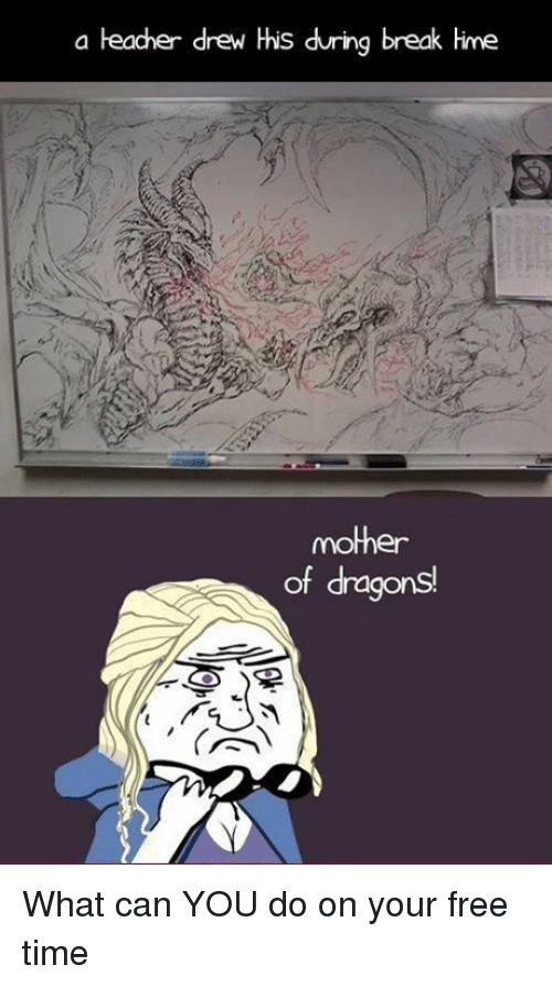 Memes, 🤖, and Dragon: a teacher drew His during break Hime  mother  of dragons What can YOU do on your free time