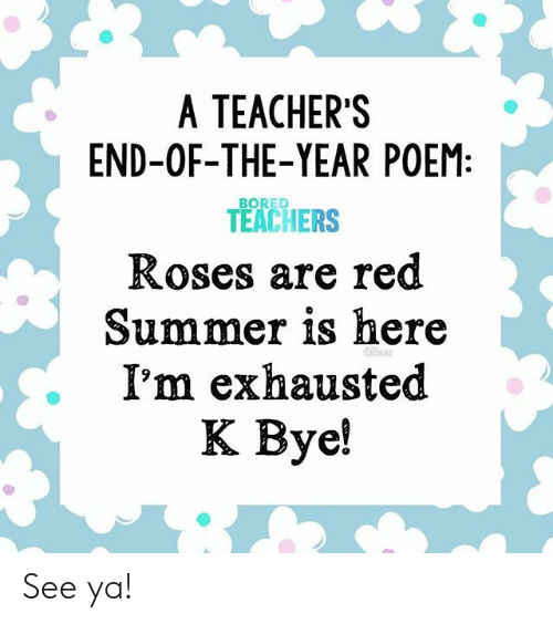 Bored, Summer, and Red: A TEACHER'S  END-OF-THE-YEAR POEM:  BORED  TEACHERS  Roses are red  Summer is here  I'm exhausted  EAERS  К Ву! See ya!