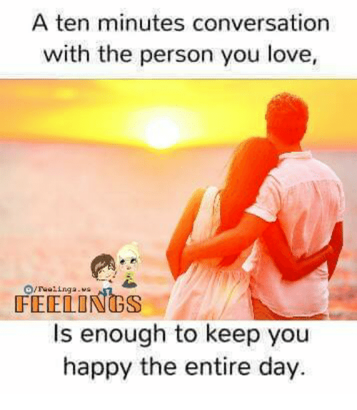 conversate: A ten minutes conversation  with the person you love,  /Feeling a  Is enough to keep you  happy the entire day.