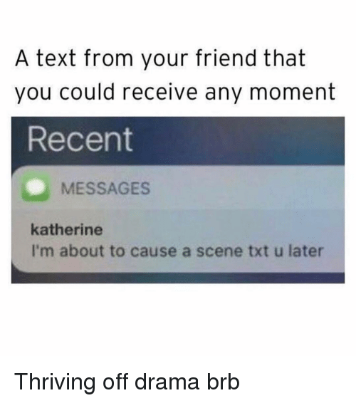 Text, Girl Memes, and Drama: A text from your friend that  you could receive any moment  Recent  MESSAGES  katherine  I'm about to cause a scene txt u later Thriving off drama brb