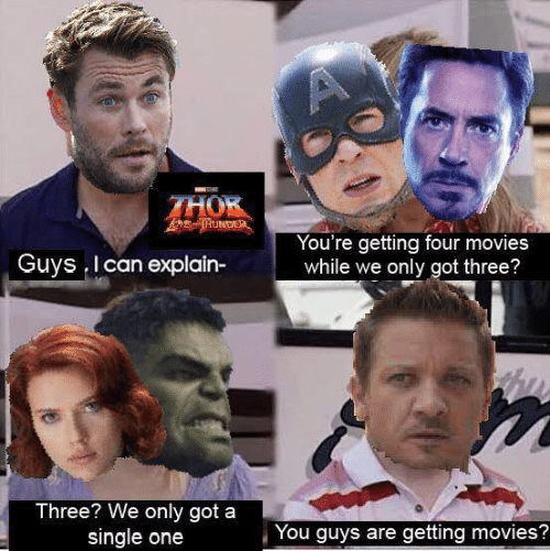 Thor: A  THOR  THUNDE  You're getting four movies  while we only got three?  Guys I can explain-  Three? We only got a  single one  You guys are getting movies?
