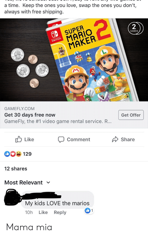 Love, Super Mario, and Mario: a time. Keep the ones you love, swap the ones you don't  always with free shipping.  2  SUPER  MARIO  MAKER  2  GAMES  SWITCH.  ED  TATEE  GAMEFLY.COM  Get 30 days free now  Get Offer  GameFly, the #1 video game rental service. R...  Like  Comment  Share  129  12 shares  Most Relevant  My kids LOVE the marios  10h  1  Like  Reply Mama mia