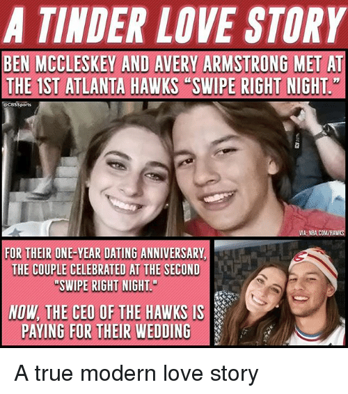 Atlanta Hawks, Dating, and Love: A TINDER LOVE STORY  BEN MCCLESKEY AND AVERY ARMSTRONG MET AT  THE 1ST ATLANTA HAWKS SWIPE RIGHT NIGHT  CBSSports  FOR THEIRBHE-YEAR DATING ANWIVERSANY  NE-YEAR DATING ANIVERSARY  THE COUPLE CELEDRATED AT TWE SECON  NOW THE CEO OF THE HAWKS IS  PAYING FOR THEIR WEDDING A true modern love story
