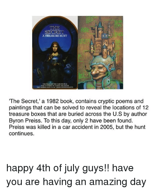 Cryptic: A TREASURE HUNT  TALE OF THE FAIR POPLE  THE WHEREAROUTS OF THEIR DESCENDANTS  The Secret,' a 1982 book, contains cryptic poems and  paintings that can be solved to reveal the locations of 12  treasure boxes that are buried across the U.S by author  Byron Preiss. To this day, only 2 have been found  Preiss was killed in a car accident in 2005, but the hunt  continues. happy 4th of july guys!! have you are having an amazing day