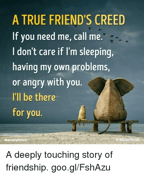 Im Sleep: A TRUE FRIEND'S CREED  If you need me, call me.  don't care if I'm sleeping,  having my own problems,  or angry with you  I'll be there  for you.  BRIOATSIDE  depositphotos A deeply touching story of friendship. goo.gl/FshAzu