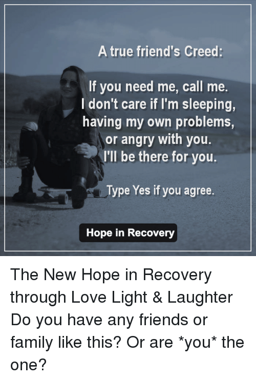 are you the one: A true friend's Creed  If you need me, call me.  don't care if I'm sleeping,  having my own problems,  or angry with you.  I'll be there for you.  Type Yes if you agree.  Hope in Recovery The New Hope in Recovery through Love Light & Laughter  Do you have any friends or family like this? Or are *you* the one?