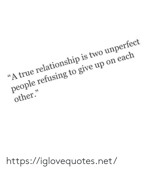 "True, Net, and Href: ""A true relationship is two unperfect  people refusing to give up on each  other."" https://iglovequotes.net/"