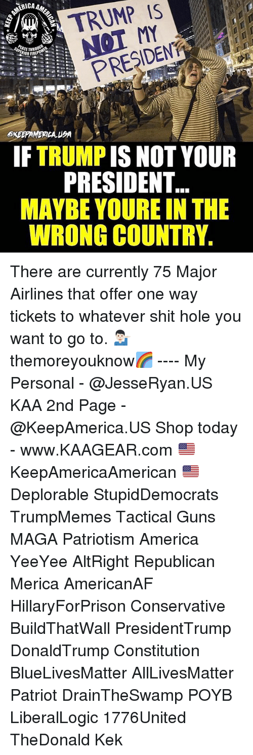 All Lives Matter, America, and Guns: A TRUMP IS  PRESIDENT  IF TRUMP IS NOT YOUR  PRESIDENT  MAYBE YOURE IN THE  WRONG COUNTRY. There are currently 75 Major Airlines that offer one way tickets to whatever shit hole you want to go to. 💁🏻♂️ themoreyouknow🌈 ---- My Personal - @JesseRyan.US KAA 2nd Page - @KeepAmerica.US Shop today - www.KAAGEAR.com 🇺🇸 KeepAmericaAmerican 🇺🇸 Deplorable StupidDemocrats TrumpMemes Tactical Guns MAGA Patriotism America YeeYee AltRight Republican Merica AmericanAF HillaryForPrison Conservative BuildThatWall PresidentTrump DonaldTrump Constitution BlueLivesMatter AllLivesMatter Patriot DrainTheSwamp POYB LiberalLogic 1776United TheDonald Kek