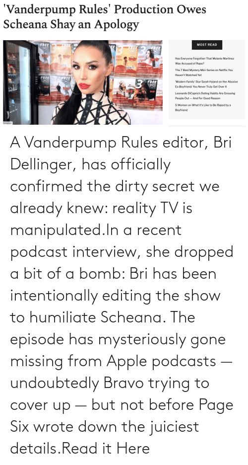 Cover: A Vanderpump Rules editor, Bri Dellinger, has officially confirmed the dirty secret we already knew: reality TV is manipulated.In a recent podcast interview, she dropped a bit of a bomb: Bri has been intentionally editing the show to humiliate Scheana. The episode has mysteriously gone missing from Apple podcasts — undoubtedly Bravo trying to cover up — but not before Page Six wrote down the juiciest details.Read it Here