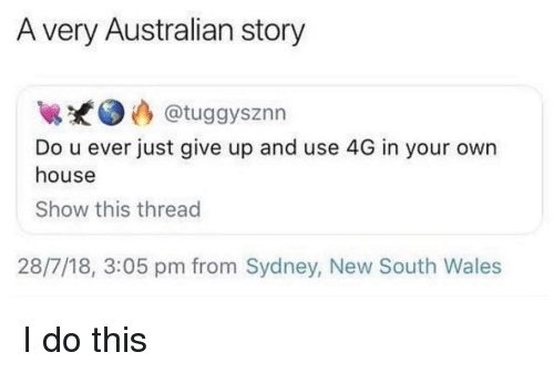 Memes, House, and Australian: A very Australian story  @tuggysznn  Do u ever just give up and use 4G in your own  house  Show this thread  28/7/18, 3:05 pm from Sydney, New South Wales I do this