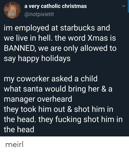 Christmas, Head, and Starbucks: a very catholic christmas  @notpixietit  im employed at starbucks and  we live in hell. the word Xmas is  BANNED, we are only allowed to  say happy holidays  my coworker asked a child  what santa would bring her & a  manager overheard  they took him out & shot him in  the head. they fucking shot him in  the head meirl