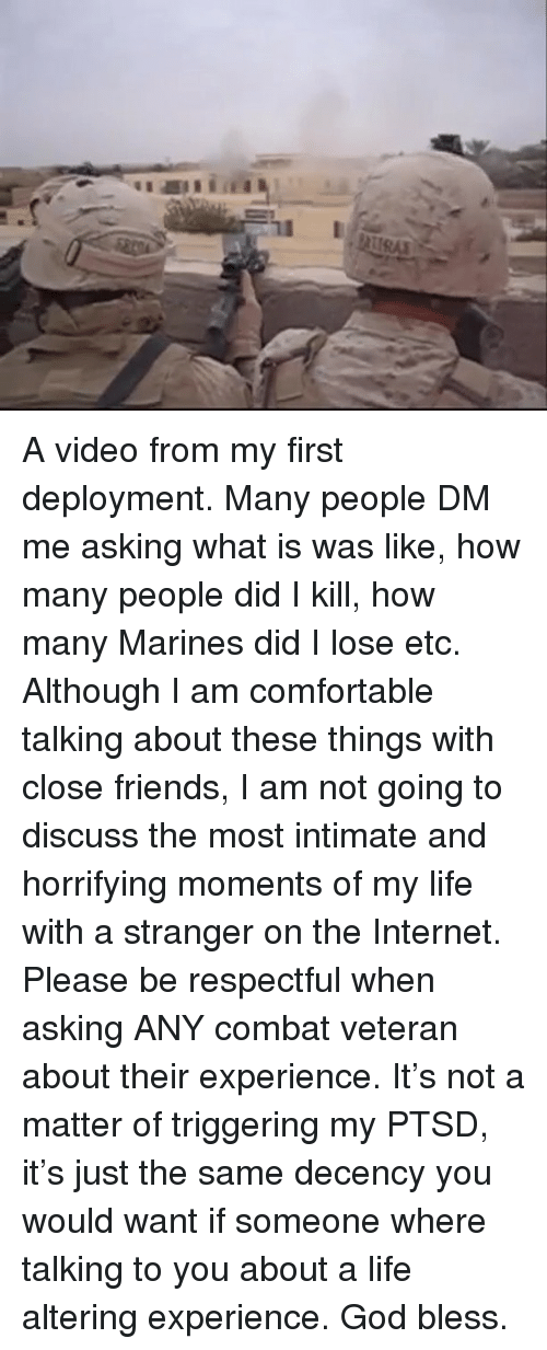 Triggering: A video from my first deployment. Many people DM me asking what is was like, how many people did I kill, how many Marines did I lose etc. Although I am comfortable talking about these things with close friends, I am not going to discuss the most intimate and horrifying moments of my life with a stranger on the Internet. Please be respectful when asking ANY combat veteran about their experience. It's not a matter of triggering my PTSD, it's just the same decency you would want if someone where talking to you about a life altering experience. God bless.