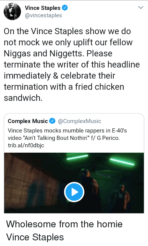 """Staples: A Vince Staples  @vincestaples  On the Vince Staples show we do  not mock we only uplift our fellow  Niggas and Niggetts. Please  terminate the writer of this headline  immediately & celebrate their  termination with a fried chicken  sandwich.  Complex Music@ComplexMusic  Vince Staples mocks mumble rappers in E-40's  video """"Ain't Talking Bout Nothin f/ G Perico.  trib.al/nfOdbjc Wholesome from the homie Vince Staples"""