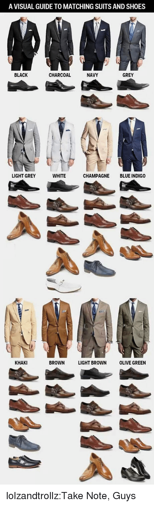 Suits: A VISUAL GUIDE TO MATCHING SUITS AND SHOES  BLACK  CHARCOAL  NAVY  GREY  LIGHT GREY  WHITE  CHAMPAGNE BLUE INDIGO  KHAKI  BROWN LIGHT BROWN OLIVE GREEN lolzandtrollz:Take Note, Guys