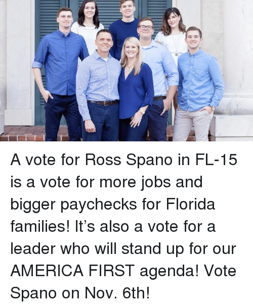 America First: A vote for Ross Spano in FL-15 is a vote for more jobs and bigger paychecks for Florida families! It's also a vote for a leader who will stand up for our AMERICA FIRST agenda! Vote Spano on Nov. 6th!