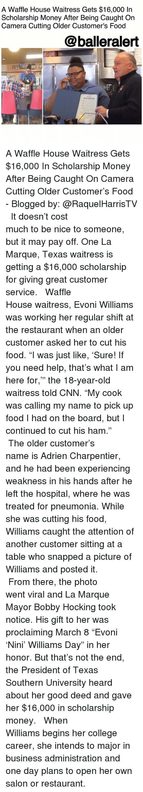 "cnn.com, College, and Food: A Waffle House Waitress Gets $16,000 In  Scholarship Money After Being Caught On  Camera Cutting Older Customer's Food  @balleralert A Waffle House Waitress Gets $16,000 In Scholarship Money After Being Caught On Camera Cutting Older Customer's Food - Blogged by: @RaquelHarrisTV ⠀⠀⠀⠀⠀⠀⠀⠀⠀ ⠀⠀⠀⠀⠀⠀⠀⠀⠀ It doesn't cost much to be nice to someone, but it may pay off. One La Marque, Texas waitress is getting a $16,000 scholarship for giving great customer service. ⠀⠀⠀⠀⠀⠀⠀⠀⠀ ⠀⠀⠀⠀⠀⠀⠀⠀⠀ Waffle House waitress, Evoni Williams was working her regular shift at the restaurant when an older customer asked her to cut his food. ""I was just like, 'Sure! If you need help, that's what I am here for,'"" the 18-year-old waitress told CNN. ""My cook was calling my name to pick up food I had on the board, but I continued to cut his ham."" ⠀⠀⠀⠀⠀⠀⠀⠀⠀ ⠀⠀⠀⠀⠀⠀⠀⠀⠀ The older customer's name is Adrien Charpentier, and he had been experiencing weakness in his hands after he left the hospital, where he was treated for pneumonia. While she was cutting his food, Williams caught the attention of another customer sitting at a table who snapped a picture of Williams and posted it. ⠀⠀⠀⠀⠀⠀⠀⠀⠀ ⠀⠀⠀⠀⠀⠀⠀⠀⠀ From there, the photo went viral and La Marque Mayor Bobby Hocking took notice. His gift to her was proclaiming March 8 ""Evoni 'Nini' Williams Day"" in her honor. But that's not the end, the President of Texas Southern University heard about her good deed and gave her $16,000 in scholarship money. ⠀⠀⠀⠀⠀⠀⠀⠀⠀ ⠀⠀⠀⠀⠀⠀⠀⠀⠀ When Williams begins her college career, she intends to major in business administration and one day plans to open her own salon or restaurant."