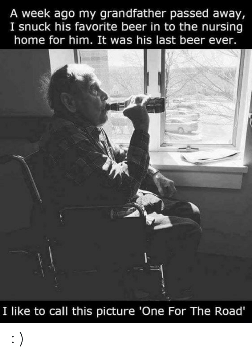 Nursing: A week ago my grandfather passed away,  I snuck his favorite beer in to the nursing  home for him. It was his last beer ever  I like to call this picture 'One For The Road' : )