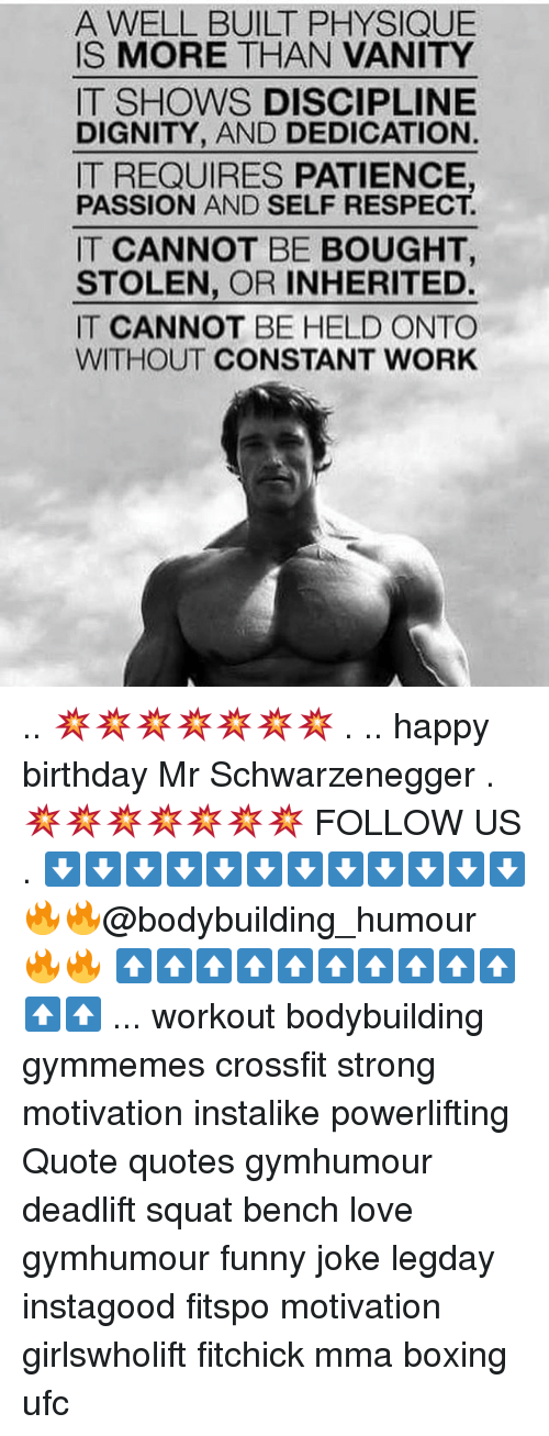 Squating: A WELL BUILT PHYSIQUE  IS MORE THAN VANITY  IT SHOWS DISCIPLINE  DIGNITY, AND DEDICATION.  IT REQUIRES PATIENCE,  PASSION AND SELF RESPECT.  IT CANNOT BE BOUGHT,  STOLEN, OR INHERITED.  IT CANNOT BE HELD ONTO  WITHOUT CONSTANT WORK .. 💥💥💥💥💥💥💥 . .. happy birthday Mr Schwarzenegger . 💥💥💥💥💥💥💥 FOLLOW US . ⬇️⬇️⬇️⬇️⬇️⬇️⬇️⬇️⬇️⬇️⬇️⬇️ 🔥🔥@bodybuilding_humour 🔥🔥 ⬆️⬆️⬆️⬆️⬆️⬆️⬆️⬆️⬆️⬆️⬆️⬆️ ... workout bodybuilding gymmemes crossfit strong motivation instalike powerlifting Quote quotes gymhumour deadlift squat bench love gymhumour funny joke legday instagood fitspo motivation girlswholift fitchick mma boxing ufc