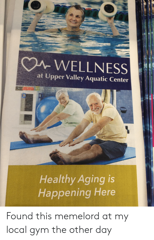 Wellness: A WELLNESS  at Upper Valley Aquatic Center  Healthy Aging is  Happening Here Found this memelord at my local gym the other day