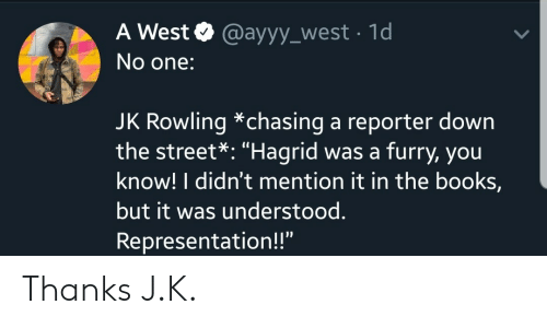 """Books, Jk Rowling, and Furry: A West @ayyy_west 1d  No one:  JK Rowling *chasing a reporter down  the street*: """"Hagrid was a furry, you  know! I didn't mention it in the books,  but it was understood.  Representation!!"""" Thanks J.K."""
