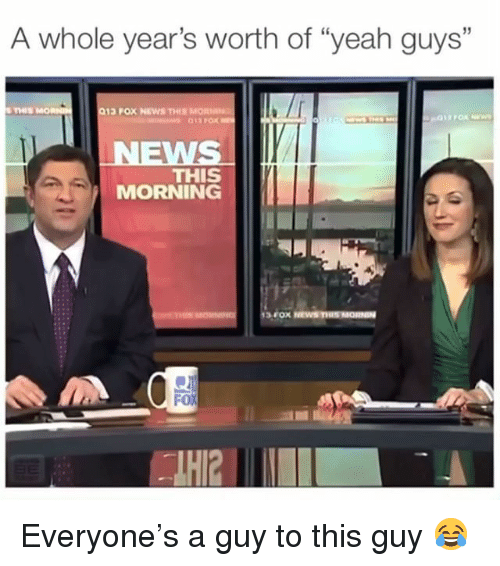 "Memes, News, and Yeah: A whole year's worth of ""yeah guys""  35  THIS  013 POX NEWS THIS MORNN  WS  THIS  MORNING  FoX Everyone's a guy to this guy 😂"