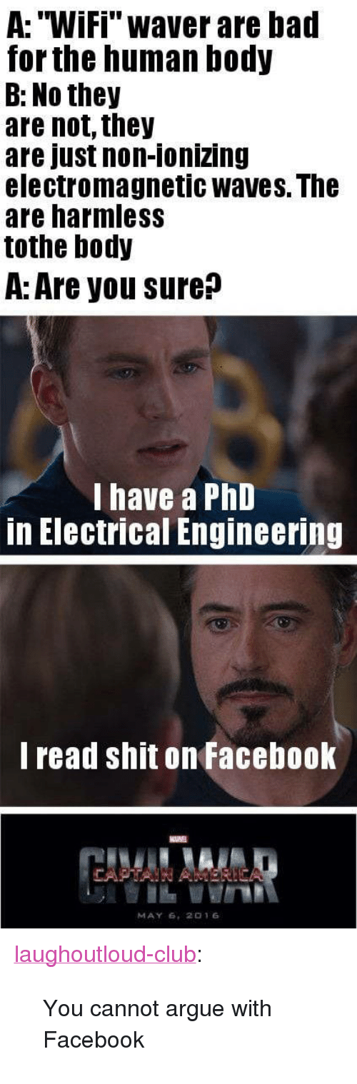 """electrical engineering: A: """"Wifi"""" waver are bad  for the human body  B: No they  are not, they  are just non-ionizing  electromagnetic waves. The  are harmless  tothe body  A: Are you sure?  I have a PhD  in Electrical Engineering  l read shit on Facebook  MAY 6, 2016 <p><a href=""""http://laughoutloud-club.tumblr.com/post/173586028550/you-cannot-argue-with-facebook"""" class=""""tumblr_blog"""">laughoutloud-club</a>:</p>  <blockquote><p>You cannot argue with Facebook</p></blockquote>"""