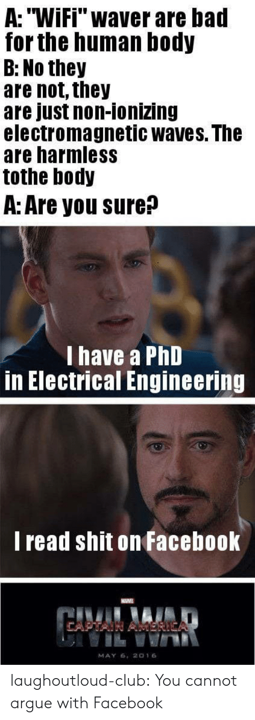 """electrical engineering: A: """"Wifi"""" waver are bad  for the human body  B: No they  are not, they  are just non-ionizing  electromagnetic waves. The  are harmless  tothe body  A: Are you sure?  I have a PhD  in Electrical Engineering  l read shit on Facebook  MAY 6, 2016 laughoutloud-club:  You cannot argue with Facebook"""
