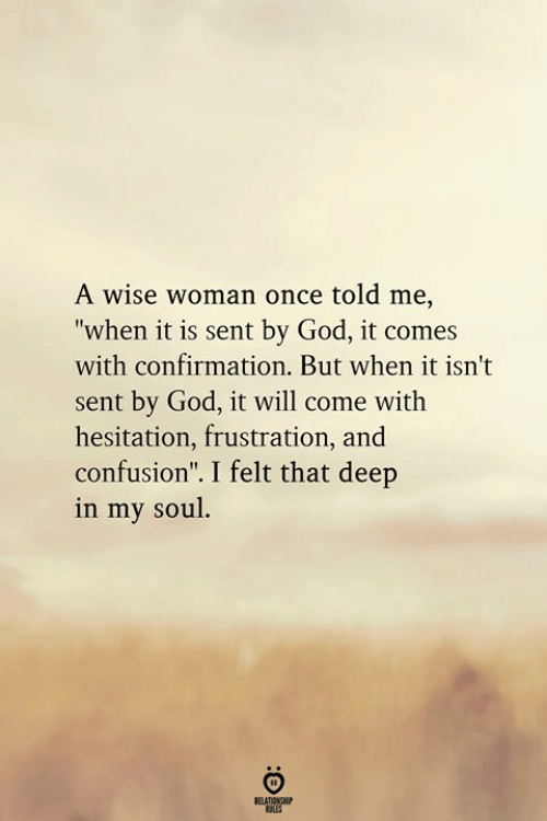 "God, Once, and Deep: A wise woman once told me,  ""when it is sent by God, it comes  with confirmation. But when it isn't  sent by God, it will come with  hesitation, frustration, and  confusion"". I felt that deep  in my soul"