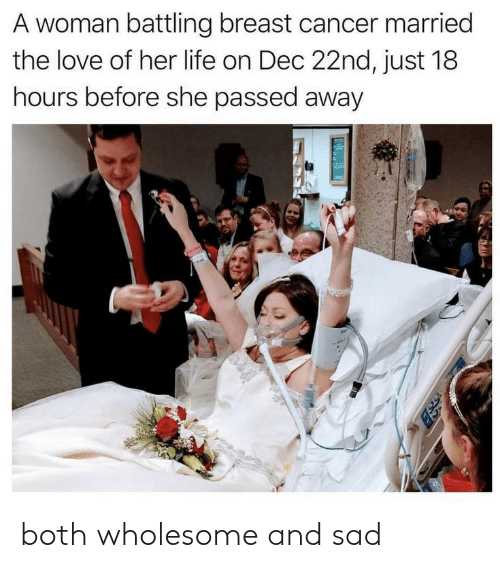 Life, Love, and Breast Cancer: A woman battling breast cancer married  the love of her life on Dec 22nd, just 18  hours before she passed away both wholesome and sad