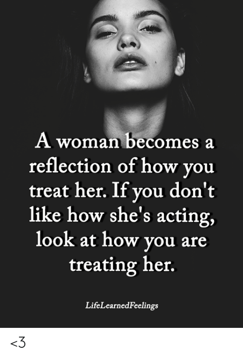Memes, Acting, and 🤖: A woman becomes a  reflection of how you  treat her. If you don't  like how she's acting,  look at how vou are  treating her.  LifeLearnedFeelings <3
