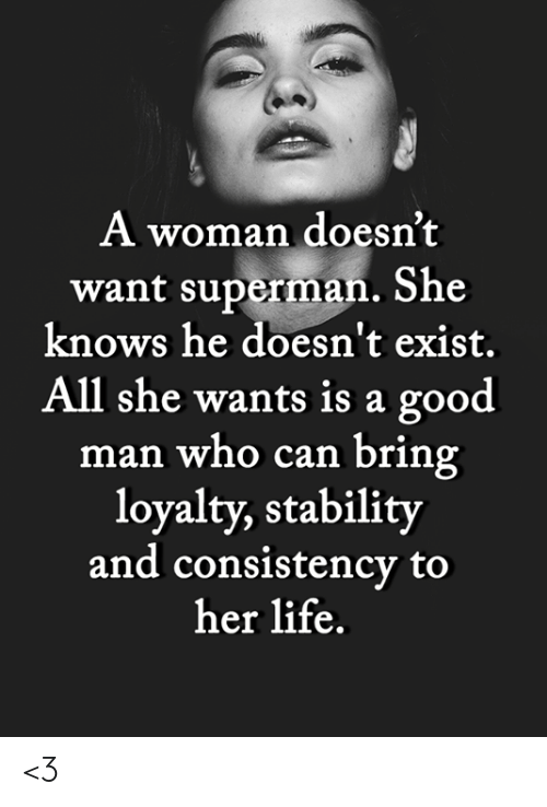 she knows: A woman doesn't  want superman. She  knows he doesn't exist.  All she wants is a good  man who can bring  loyalty, stability  and consistency to  her life. <3