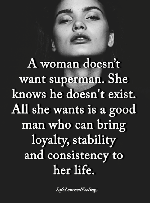 she knows: A woman doesn't  want superman. She  knows he doesn't exist.  All she wants is a good  man who can bring  loyalty, stability  and consistency to  her life.  LifeLearnedFeelings