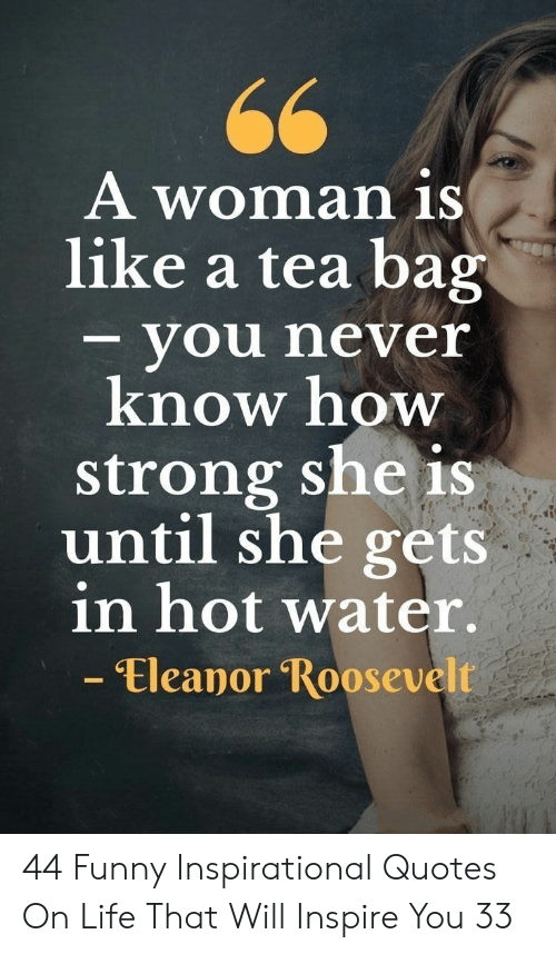 inspirational quotes: A woman iS  like a tea bag  - you never  know how  strong she is  until she gets  in hot water.  - Eleanor Roosevelt 44 Funny Inspirational Quotes On Life That Will Inspire You 33