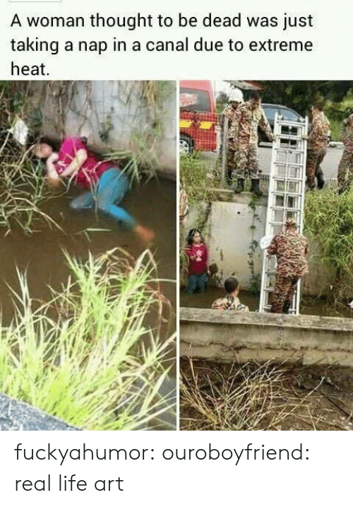extreme: A woman thought to be dead was just  taking a nap in a canal due to extreme  heat fuckyahumor:  ouroboyfriend:  real life art