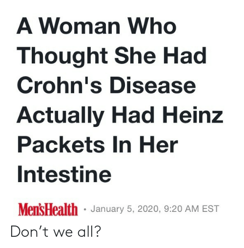 A Woman: A Woman Who  Thought She Had  Crohn's Disease  Actually Had Heinz  Packets In Her  Intestine  Mens Health · January 5, 2020, 9:20 AM EST Don't we all?
