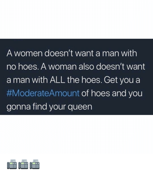 Hoes, Memes, and Queen: A women doesn't want a man with  no hoes. A woman also doesn't want  a man with ALL the hoes. Get you a  #ModerateAmount of hoes and you  gonna find your queen 📠📠📠