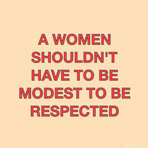 modest: A WOMEN  SHOULDN'T  HAVE TO BE  MODEST TO BE  RESPECTED
