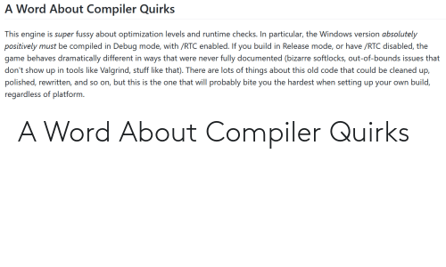 Compiled: A Word About Compiler Quirks  This engine is super fussy about optimization levels and runtime checks. In particular, the Windows version absolutely  positively must be compiled in Debug mode, with /RTC enabled. If you build in Release mode, or have /RTC disabled, the  game behaves dramatically different in ways that were never fully documented (bizarre softlocks, out-of-bounds issues that  in tools like Valgrind, stuff like that). There are lots of things about this old code that could be cleaned up,  don't show  dn  polished, rewritten, and so on, but this is the one that will probably bite you the hardest when setting up your own build,  regardless of platform. A Word About Compiler Quirks