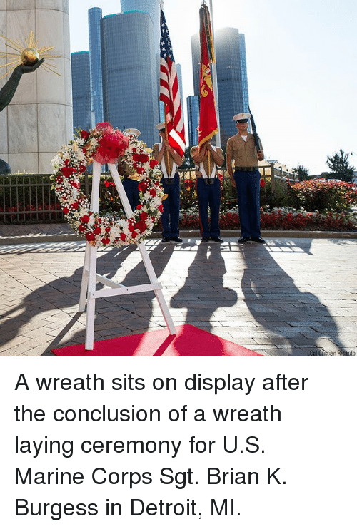 Detroit, Memes, and 🤖: A wreath sits on display after the conclusion of a wreath laying ceremony for U.S. Marine Corps Sgt. Brian K. Burgess in Detroit, MI.